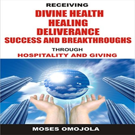 Receiving Divine Health, Healing, Deliverance, Success And Breakthroughs Through Hospitality And Giving, Moses Omojola