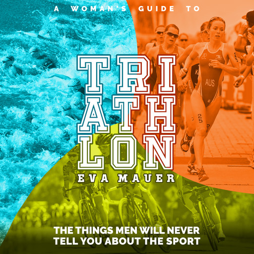 A Woman's Guide to Triathlon: The Things Men Will Never Tell You About the Sport, Eva Mauer