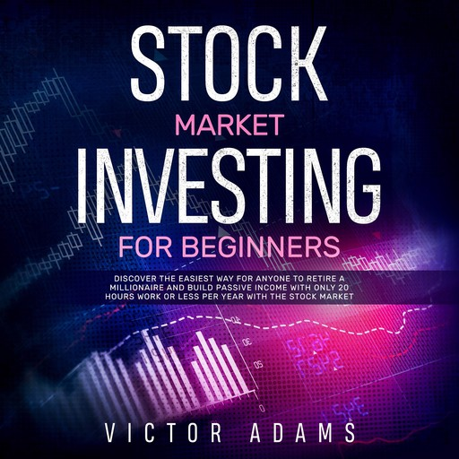 Stock Market Investing for Beginners: Discover The Easiest way For Anyone to Retire a Millionaire and Build Passive Income with Only 20 Hours Work or less per year Through The Stock Market, Victor Adams