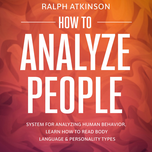 How to Analyze People: System For Analyzing Human Behavior, Learn How to Read Body Language & Personality Types, Ralph Atkinson