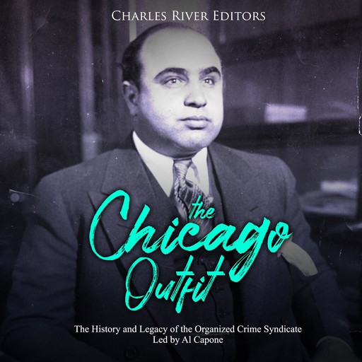 Chicago Outfit, The: The History and Legacy of the Organized Crime Syndicate Led by Al Capone, Charles Editors