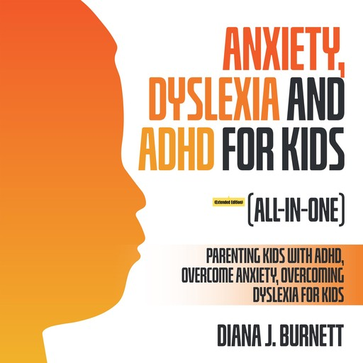 Anxiety, Dyslexia and ADHD for Kids (All-in-One) (Extended Edition), Diana J. Burnett
