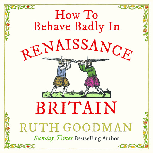 How to Behave Badly in Renaissance Britain, Ruth Goodman