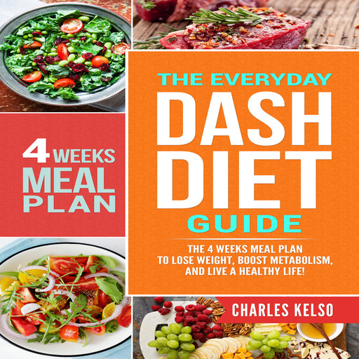 The Everyday DASH Diet Guide: The 4 Weeks Meal Plan to Lose Weight, Boost Metabolism, and Live a Healthy Life, Charles Kelso