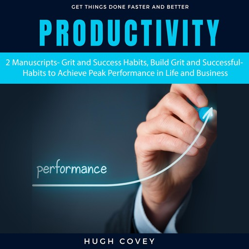 Productivity: 2 Manuscripts- Grit and Success Habits, Build Grit and Successful Habits to Achieve Peak Performance in Life and Business, Hugh Covey