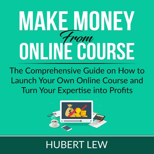 Make Money From Online Course: The Comprehensive Guide on How to Launch Your Own Online Course and Turn Your Expertise into Profits, Hubert Lew