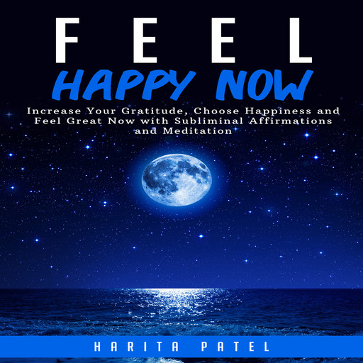 Feel Happy Now: Increase Your Gratitude, Choose Happiness and Feel Great Now with Subliminal Affirmations and Meditation, Harita Patel