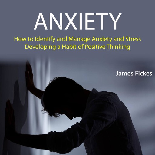 Anxiety: How to Identify and Manage Anxiety and Stress (Developing A Habit of Positive Thinking), James Fickes