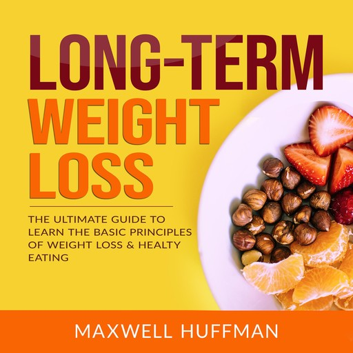 Long-Term Weight Loss: The Ultimate Guide to Learn The Basic Principles of Weight Loss & Healty Eating, Maxwell Huffman