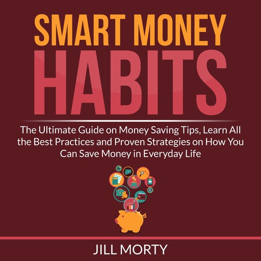 Smart Money Habits: The Ultimate Guide on Money Saving Tips, Learn All the Best Practices and Proven Strategies on How You Can Save Money in Everyday Life, Jill Morty