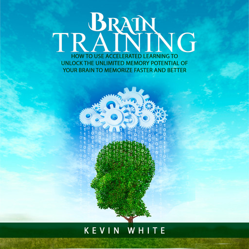 Brain Training : How to use accelerated learning to unlock the unlimited memory potential of your brain to memorize faster and better, Kevin White
