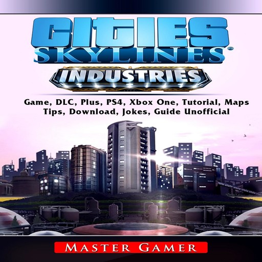 Cities Skylines Industries Game, DLC, Plus, PS4, Xbox One, Tutorial, Maps, Tips, Download, Jokes, Guide Unofficial, Master Gamer