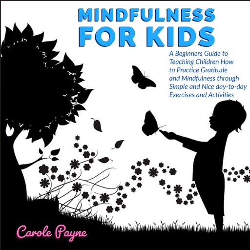 Mindfulness For Kids: A Beginners Guide to Teaching Children How to Practice Gratitude and Mindfulness through Simple and Nice day-to-day Exercises and Activities, Carole Payne