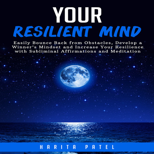 Your Resilient Mind: Easily Bounce Back from Obstacles, Develop a Winner's Mindset and Increase Your Resilience with Subliminal Affirmations and Meditation, Harita Patel