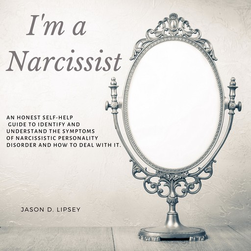 I'm a Narcissist An Honest Self-Help Guide To Identify And Understand The Symptoms Of Narcissistic Personality Disorder And How Do Deal With It., Jason D. Lipsey