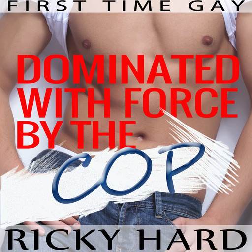 First Time Gay - Dominated with Force by the Cop: Gay MM Erotica, Ricky Hard
