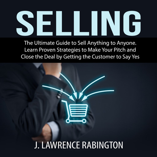 Selling: The Ultimate Guide to Sell Anything to Anyone. Learn Proven Strategies to Make Your Pitch and Close the Deal by Getting the Customer to Say Yes, J. Lawrence Rabington