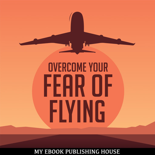 Overcome Your Fear Overcome Flying, My Ebook Publishing House