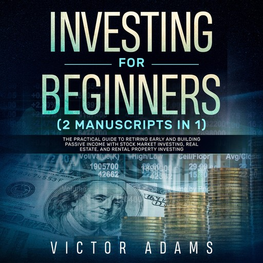Investing for Beginners (2 Manuscripts in 1): The Practical Guide to Retiring Early and Building Passive Income with Stock Market Investing, Real Estate and Rental Property Investing, Victor Adams