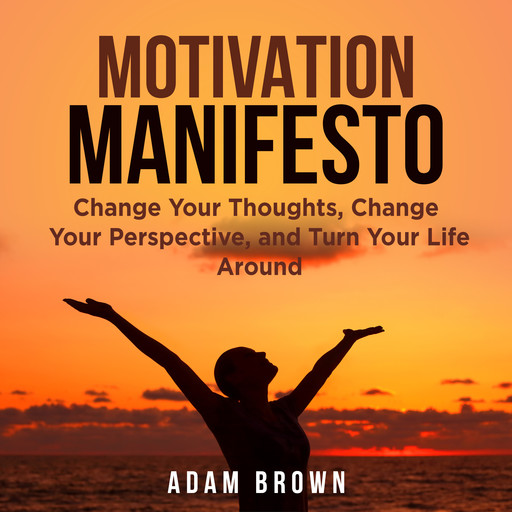 Motivation Manifesto: Change Your Thoughts, Change Your Perspective, and Turn Your Life Around, Adam Brown