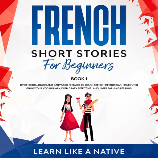 French Short Stories for Beginners Book 1: Over 100 Dialogues and Daily Used Phrases to Learn French in Your Car. Have Fun & Grow Your Vocabulary, with Crazy Effective Language Learning Lessons, Learn Like A Native