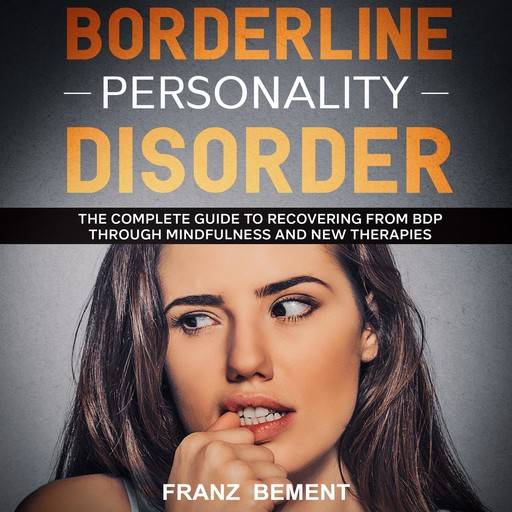 Borderline Personality Disorder: The Complete Guide to Recovering from BDP Through Mindfulness and New Therapies, Franz Bement