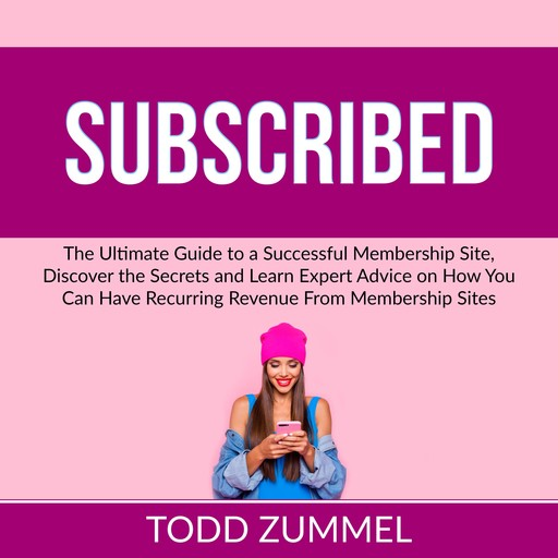 Subscribed: The Ultimate Guide to a Successful Membership Site, Discover the Secrets and Learn Expert Advice on How You Can Have Recurring Revenue From Membership Sites, Todd Zummel