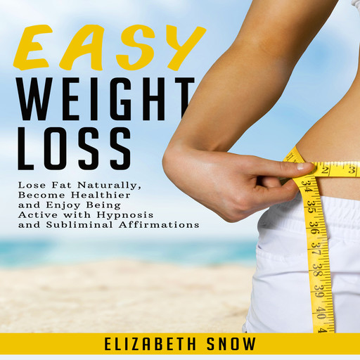 Easy Weight Loss: Lose Fat Naturally, Become Healthier and Enjoy Being Active with Hypnosis and Subliminal Affirmations, Elizabeth Snow