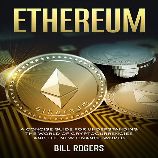 Ethereum: A Concise Guide for Understanding the World of Cryptocurrencies and the New Finance World, Bill Rogers