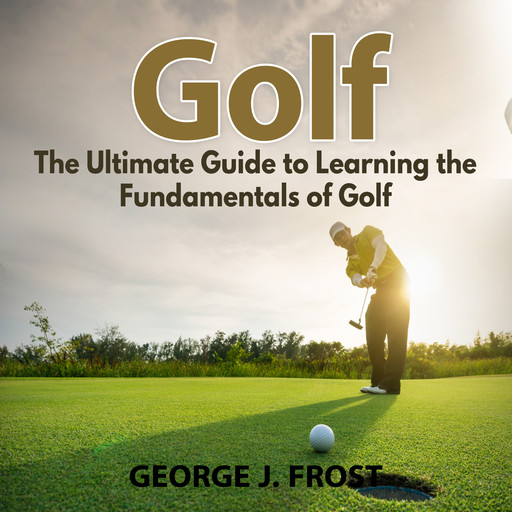 Golf: The Ultimate Guide to Learning the Fundamentals of Golf, George J. Frost