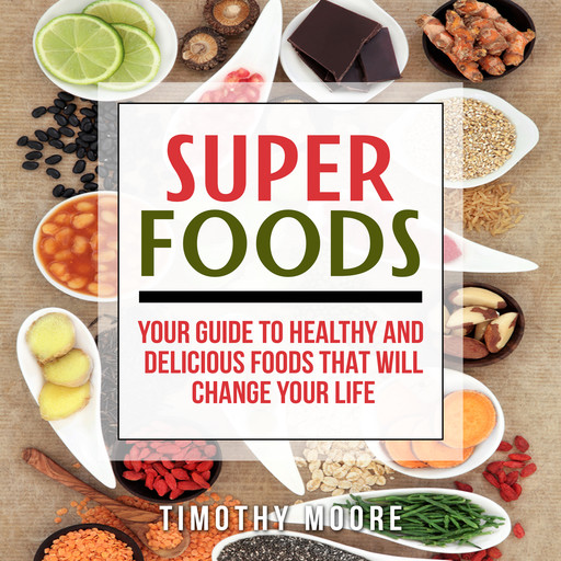 Superfoods: Your Guide to Healthy and Delicious Foods That Will Change Your Life, Timothy Moore