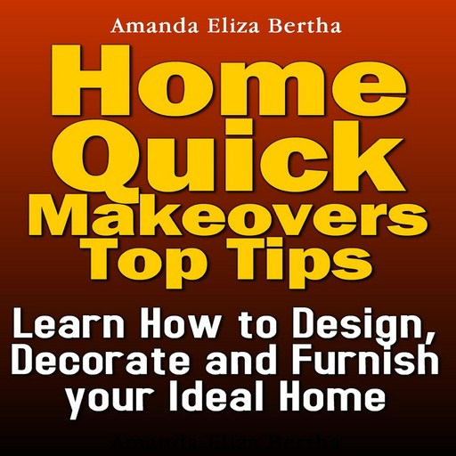 Home Quick Makeovers Top Tips: Learn How to Design, Decorate and Furnish Your Ideal Home, Amanda Eliza Bertha