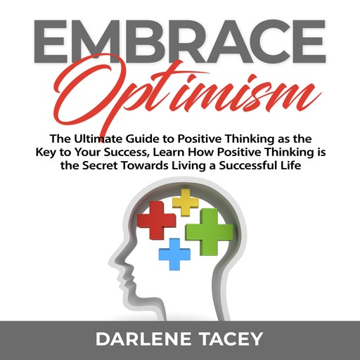 Embrace Optimism: The Ultimate Guide to Positive Thinking as the Key to Your Success, Learn How Positive Thinking is the Secret Towards Living a Successful Life, Darlene Tacey