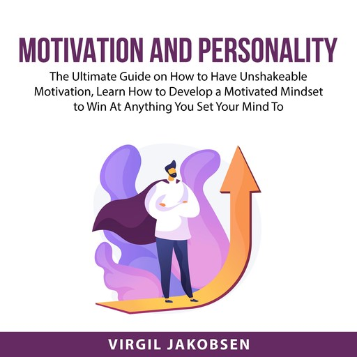 Motivation and Personality: The Ultimate Guide on How to Have Unshakeable Motivation, Learn How to Develop a Motivated Mindset to Win At Anything You Set Your Mind To, Virgil Jakobsen