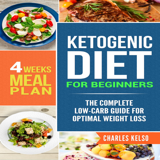 Ketogenic Diet for Beginners: The Complete Low-Carb Guide for Optimal Weight Loss. 4-Weeks Keto Meal Plan., Charles Kelso