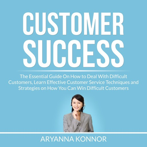 Customer Success: The Essential Guide On How to Deal With Difficult Customers, Learn Effective Customer Service Techniques and Strategies on How You Can Win Difficult Customers, Aryanna Konnor