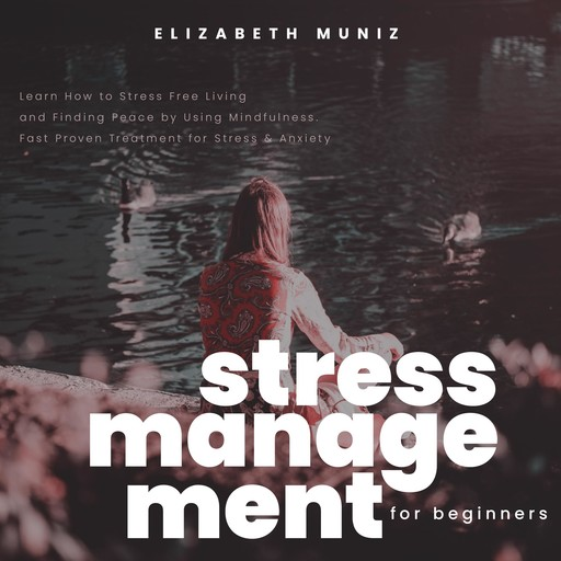 Stress Management for Beginners: Learn How to Stress Free Living and Finding Peace by Using Mindfulness. Fast Proven Treatment for Stress & Anxiety, Elizabeth Muniz