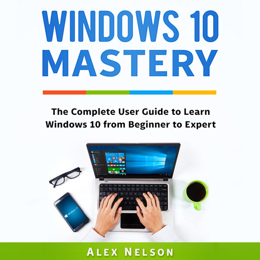 Windows 10 Mastery: The Complete User Guide to Learn Windows 10 from Beginner to Expert, Alex Nelson