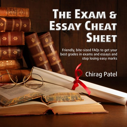 The Exam & Essay Cheat Sheet: Friendly, bite-sized FAQs to get your best grades in exams and essays and stop losing easy marks, Chirag Patel