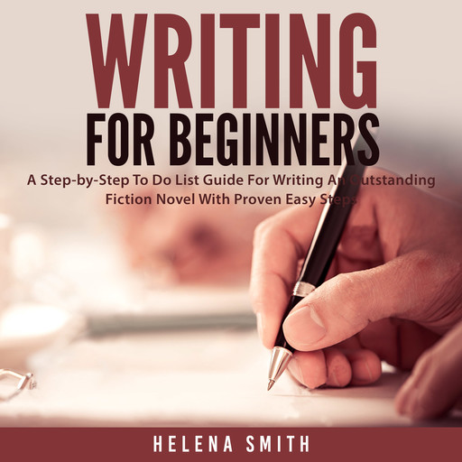 Writing For Beginners: A Step-by-Step To Do List Guide For Writing An Outstanding Fiction Novel With Proven Easy Steps, Helena Smith