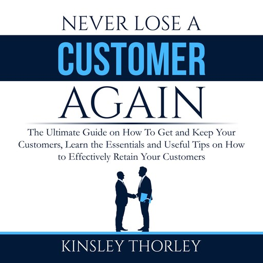 Never Lose a Customer Again: The Ultimate Guide on How To Get and Keep Your Customers, Learn the Essentials and Useful Tips on How to Effectively Retain Your Customers, Kinsley Thorley