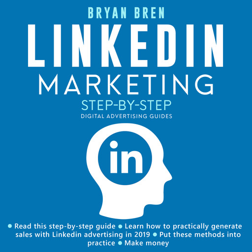 LinkedIn Marketing Step-By-Step: The Guide To LinkedIn Advertising That Will Teach You How To Sell Anything Through LinkedIn - Learn How To Develop A Strategy And Grow Your Business, Bryan Bren