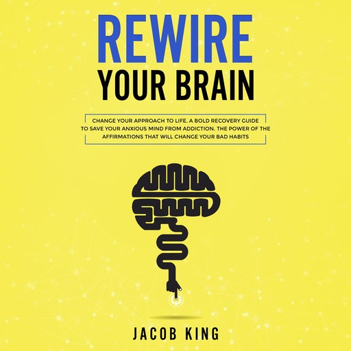 Rewire Your Brain: Change Your Approach to Life. A Bold Recovery Guide to Save Your Anxious Mind from Addiction. The Power of the Affirmations That Will Change Your Bad Habits, Jacob King