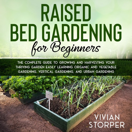 Raised Bed Gardening for Beginners: The Complete Guide to Growing and Harvesting Your Thriving Garden Easily Learning Organic and Vegetable Gardening, Vertical Gardening, and Urban Gardening, Vivian Storper