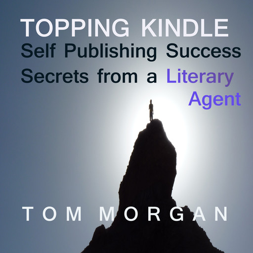 Topping Kindle - Self-Publishing Success Secrets from a Literary Agent, Tom Morgan