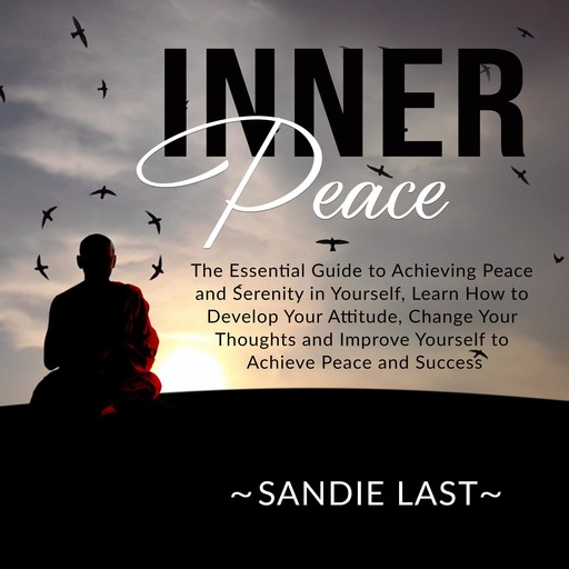 Inner Peace: The Essential Guide to Achieving Peace and Serenity in Yourself, Learn How to Develop Your Attitude, Change Your Thoughts and Improve Yourself to Achieve Peace and Success, Sandie Last