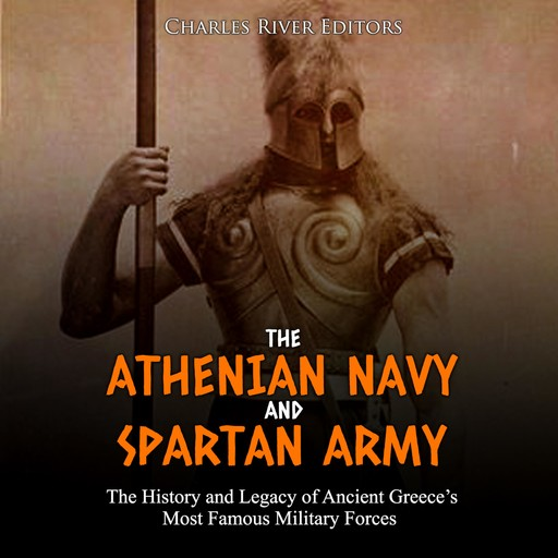 Athenian Navy and Spartan Army, The: The History and Legacy of Ancient Greece's Most Famous Military Forces, Charles Editors