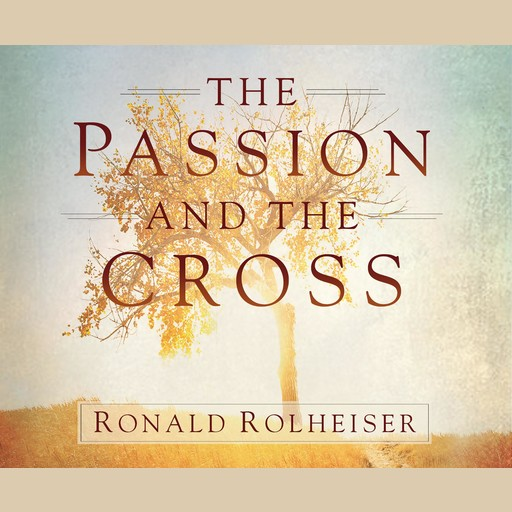 The Passion and the Cross, Ronald Rolheiser