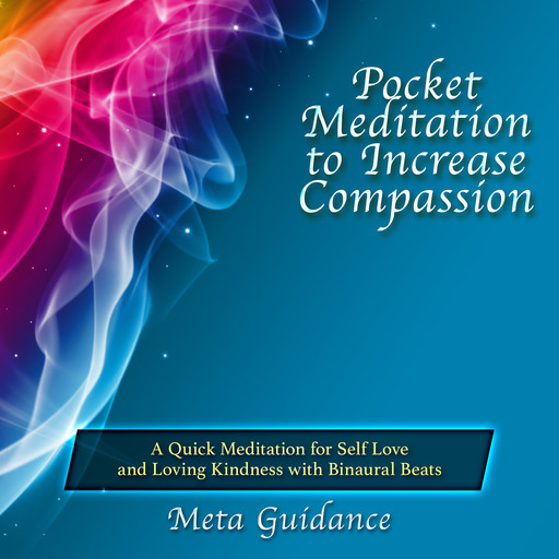Pocket Meditation to Increase Compassion: A Quick Meditation for Self Love and Loving Kindness with Binaural Beats, Meta Guidance