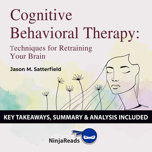 Cognitive Behavioral Therapy: Techniques for Retraining Your Brain by Jason M. Satterfield & The Great Courses: Key Takeaways, Summary & Analysis Included, Ninja Reads